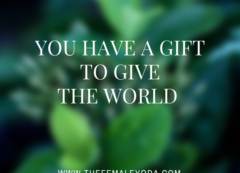 You have a gift to give the world